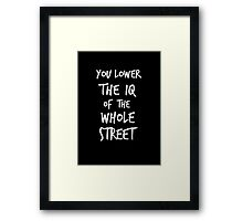 You lower the IQ of the whole street Framed Print
