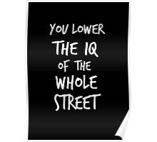 You lower the IQ of the whole street Poster