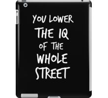 You lower the IQ of the whole street iPad Case/Skin