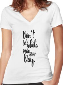 Don't Let Idiots Ruin Your Day Black White Quote Women's Fitted V-Neck T-Shirt