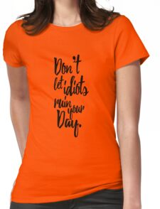 Don't Let Idiots Ruin Your Day Black White Quote Womens Fitted T-Shirt