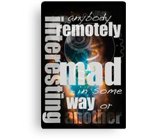 Anybody remotely interesting is mad in some way or another Canvas Print