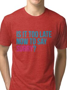 Is it too late now to say sorry ? - Justin Bieber Sorry inspired t-shirt design. Is it too late to say sorry now? Tri-blend T-Shirt