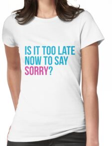 Is it too late now to say sorry ? - Justin Bieber Sorry inspired t-shirt design. Is it too late to say sorry now? Womens Fitted T-Shirt