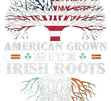 AMERICAN Grown with IRISH Roots! by HotTShirts