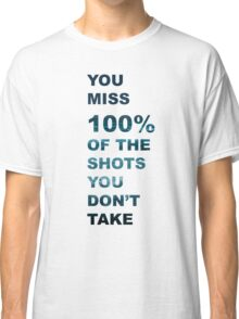 You Miss 100% Of The Shots You Don't Take- Quote Classic T-Shirt