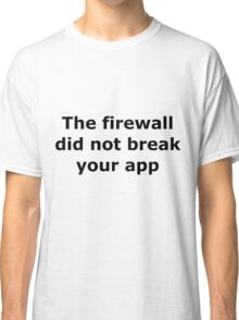 The firewall did not break your app Classic T-Shirt