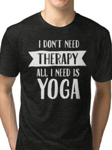 I Don't Need Therapy - All I Need Is Yoga Tri-blend T-Shirt