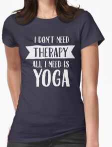I Don't Need Therapy - All I Need Is Yoga Womens Fitted T-Shirt