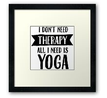 I Don't Need Therapy - All I Need Is Yoga Framed Print