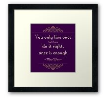 You only live once but if you do it right, once is enough Framed Print