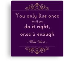 You only live once but if you do it right, once is enough Canvas Print