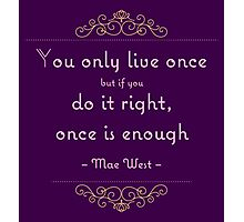 You only live once but if you do it right, once is enough Photographic Print