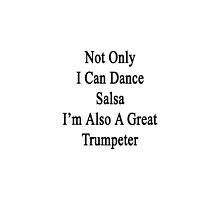 Not Only I Can Dance Salsa I'm Also A Great Trumpeter  by supernova23
