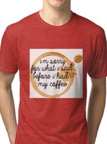 I'm Sorry For What I said Before I had my Coffee Tri-blend T-Shirt