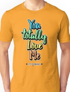 You Totally Love Me (It's So Obvious) Unisex T-Shirt
