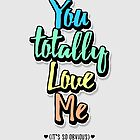 You Totally Love Me | Typography | Funny Gift by BootsBoots