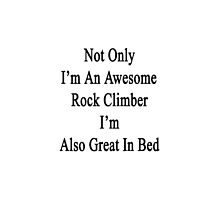 Not Only I'm An Awesome Rock Climber I'm Also Great In Bed  by supernova23