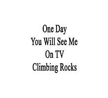 One Day You Will See Me On TV Climbing Rocks  by supernova23