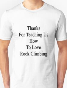 Thanks For Teaching Us How To Love Rock Climbing  Unisex T-Shirt
