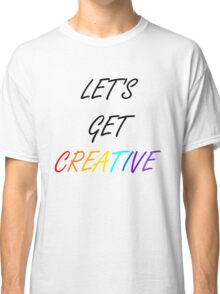 Let's Get Creative Classic T-Shirt