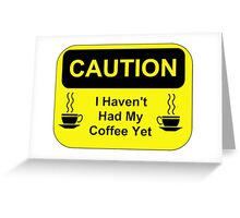Caution I Haven't Had My Coffee Yet Greeting Card