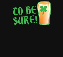 To be sure! Green beer drinking pub St Patricks Unisex T-Shirt