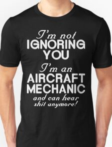 I'm not Ignoring You I'm an Aircraft Mechanic and Can Hear Shit Anymore T-Shirt
