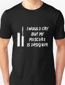 I would cry but my mascara is designer T-Shirt