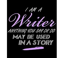 I'M A WRITER ANYTHING YOU SAY OR DO MAY BE USED IN A STORY Photographic Print