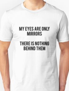 MY EYES ARE ONLY MIRRORS - THERE IS NOTHING BEHIND THEM T-Shirt