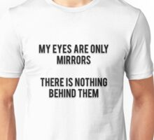 MY EYES ARE ONLY MIRRORS - THERE IS NOTHING BEHIND THEM Unisex T-Shirt