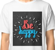 Be Happy. Inspirational quote. Hand drawn lettering Classic T-Shirt