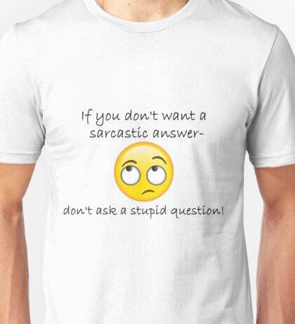 If you don't want a sarcastic answer... Unisex T-Shirt