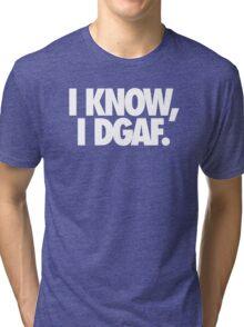 I KNOW, I DGAF. Tri-blend T-Shirt
