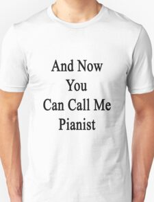 And Now You Can Call Me Pianist  T-Shirt