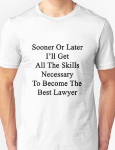 Sooner Or Later I'll Get All The Skills Necessary To Become The Best Lawyer  T-Shirt