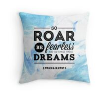 """So roar, be fearless, and go chase those dreams."" - Stana Katic Throw Pillow"