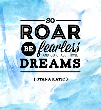 """So roar, be fearless, and go chase those dreams."" - Stana Katic Sticker"