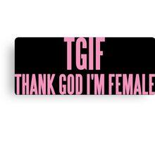 TGIF (THANK GOD I'M FEMALE)  Canvas Print