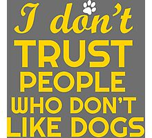 I Dont Trust People Who Dont Like Dogs Tshirts & Accessories Photographic Print