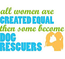 All Women are Created Equal Then Some Become Dog Rescuers Tshirts & Accessories Photographic Print