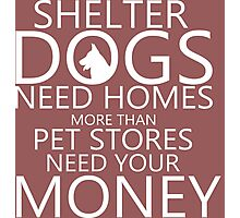 Shelter Dogs Need Homes More Than Pet Stores Need Your Money Tshirts & Accessories Photographic Print