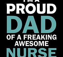 I'M A PROUD DAD OF FREAKING AWESOME NURSE by dynamictees