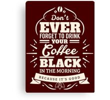 Drink Your Coffee Black Canvas Print