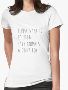 I Just Want to Do Yoga, Save Animals, & Drink Tea Womens Fitted T-Shirt