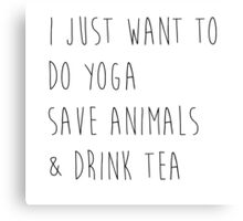 I Just Want to Do Yoga, Save Animals, & Drink Tea Canvas Print
