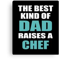 THE BEST KIND OF DAD RAISES A CHEF Canvas Print