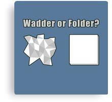 Wadder or Folder? Canvas Print