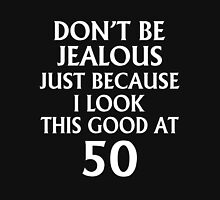 DON'T JEALOUS JUST BECAUSE I LOOK THIS GOOD AT 50 Unisex T-Shirt